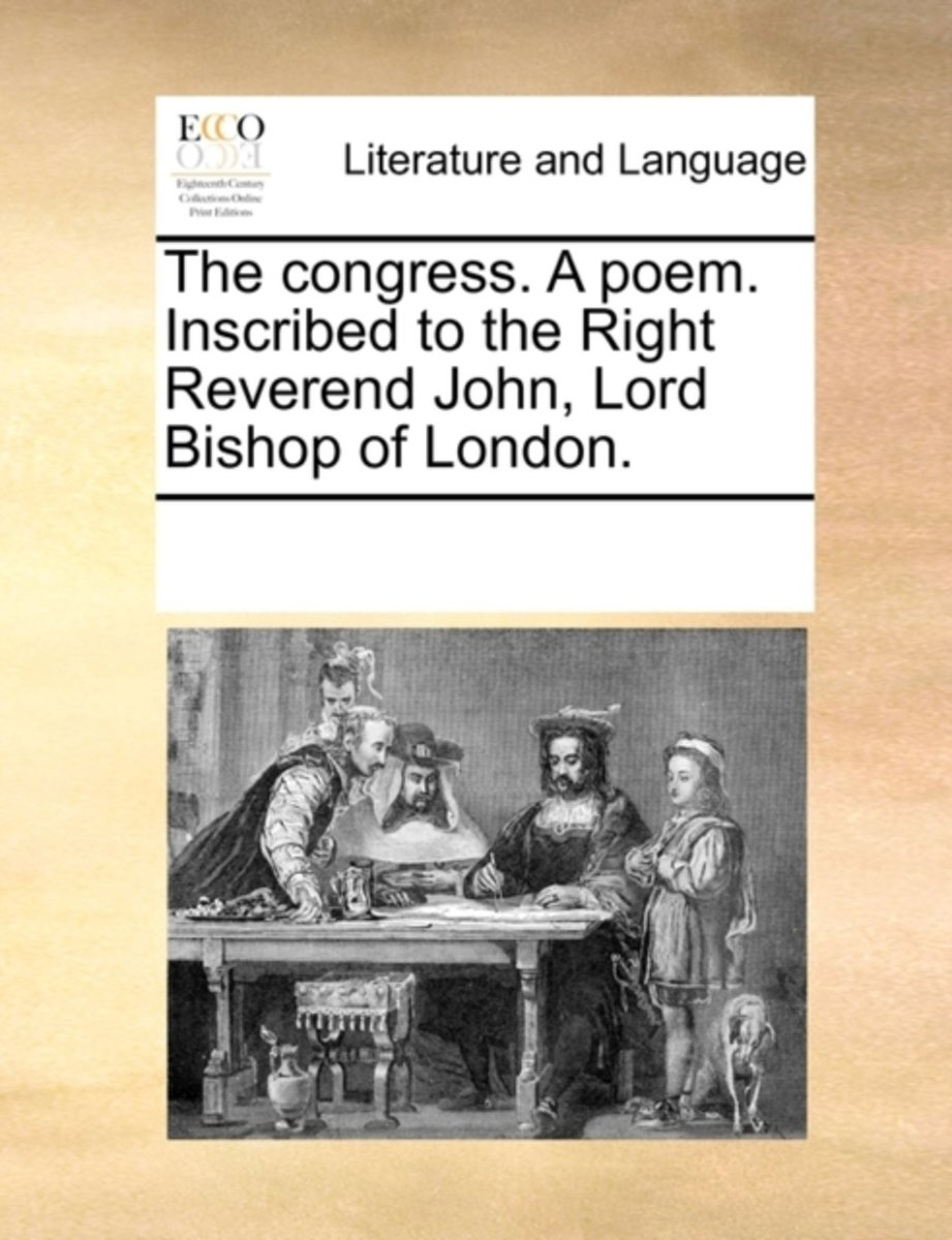 The Congress. a Poem. Inscribed to the Right Reverend John, Lord Bishop of London.