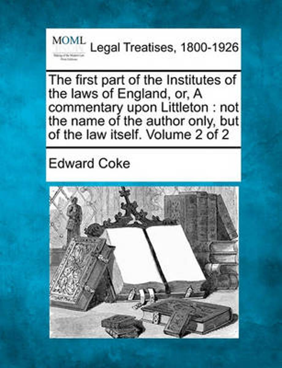 The First Part of the Institutes of the Laws of England, Or, a Commentary Upon Littleton