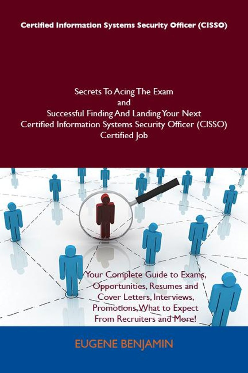 Certified Information Systems Security Officer (CISSO) Secrets To Acing The Exam and Successful Finding And Landing Your Next Certified Information Systems Security Officer (CISSO) Certified