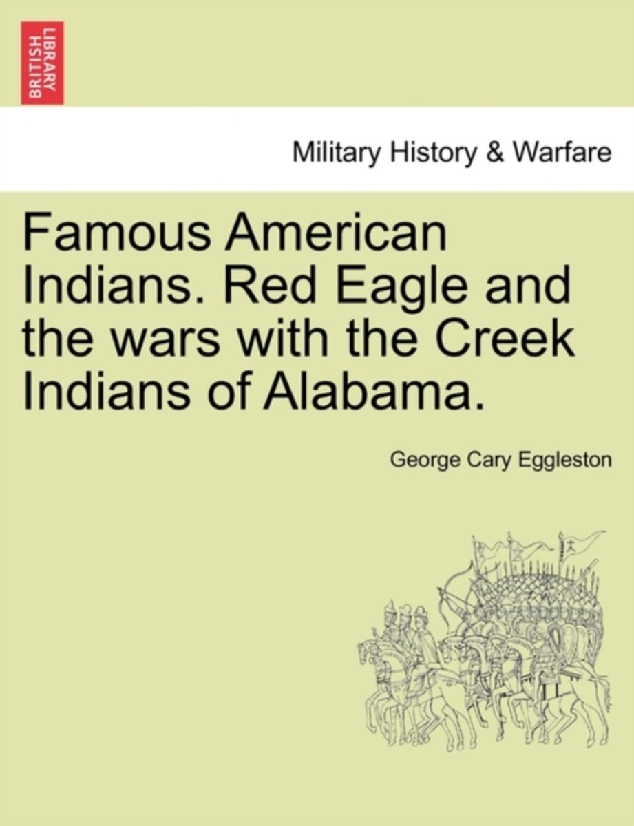 Famous American Indians. Red Eagle and the Wars with the Creek Indians of Alabama.
