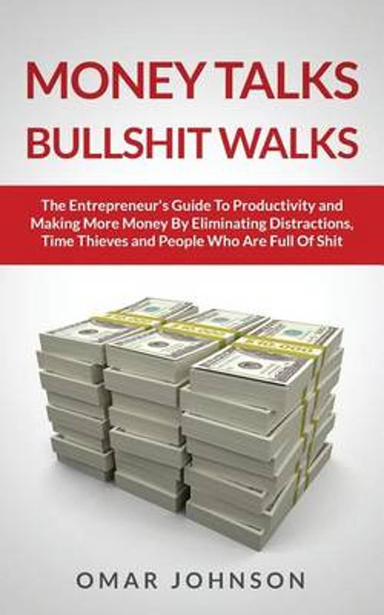 Money Talks Bullshit Walks the Entrepreneur's Guide to Productivity and Making More Money by Eliminating Distractions, Time Thieves and People Who Are Full of Shit