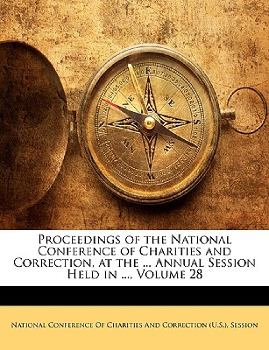 Proceedings of the National Conference of Charities and Correction, at the ... Annual Session Held in ..., Volume 28