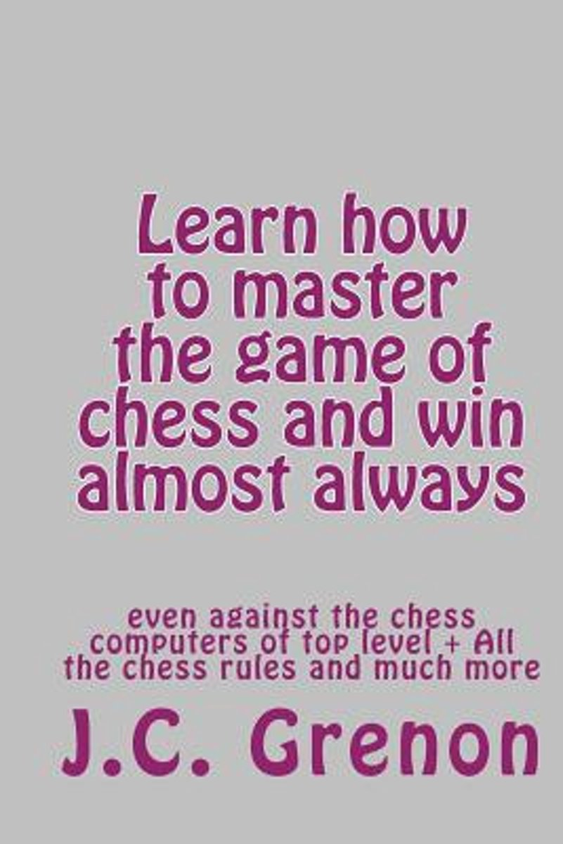 Learn How to Master the Game of Chess and Win Almost Always