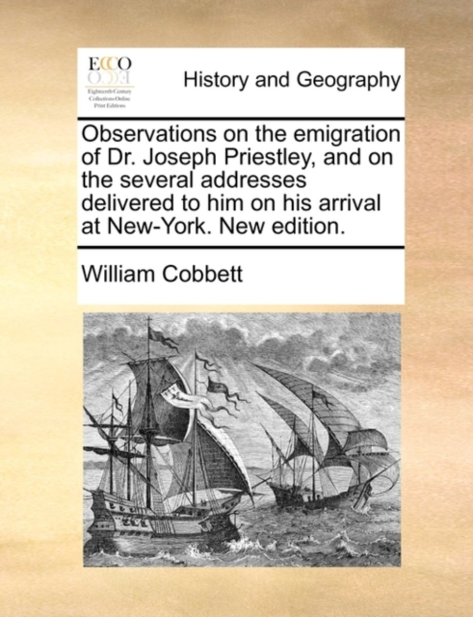 Observations on the Emigration of Dr. Joseph Priestley, and on the Several Addresses Delivered to Him on His Arrival at New-York. New Edition.