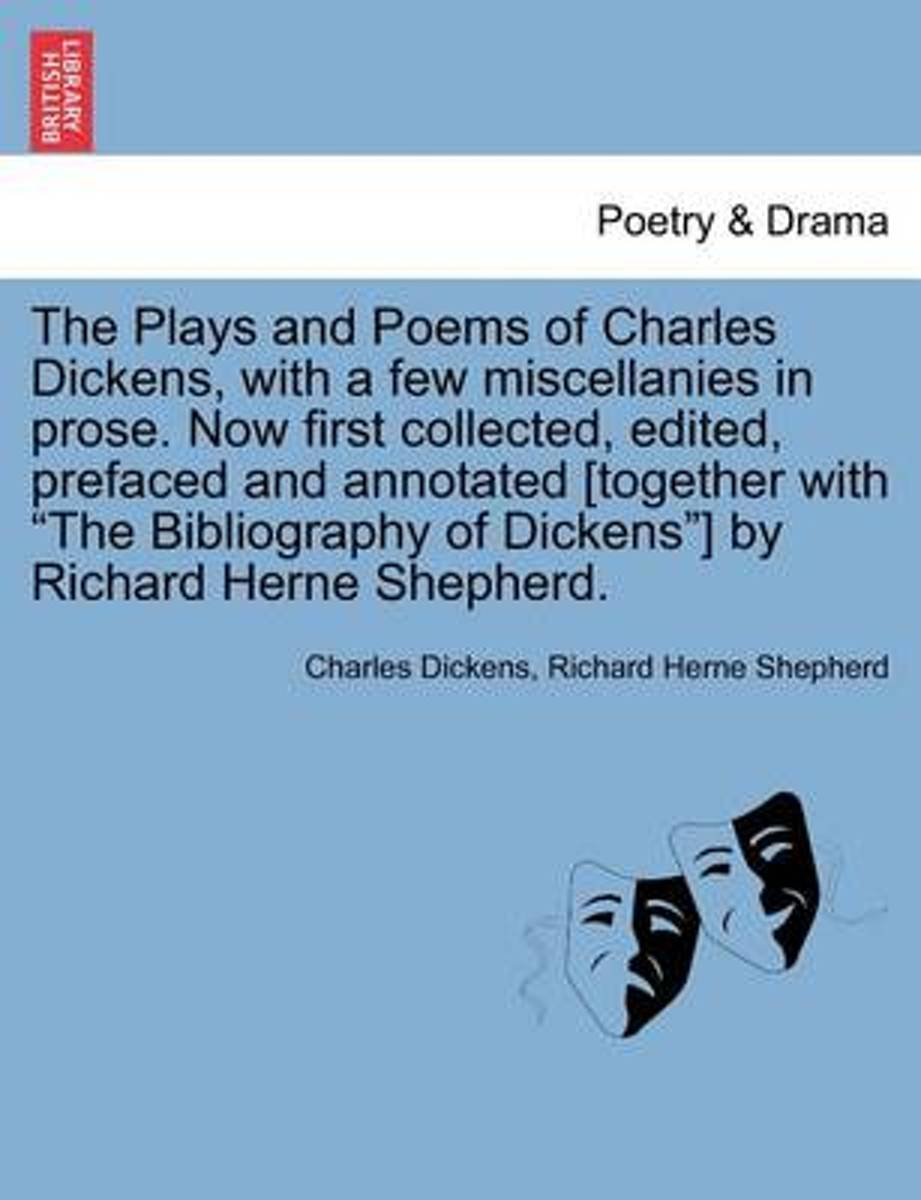 The Plays and Poems of Charles Dickens, with a Few Miscellanies in Prose. Now First Collected, Edited, Prefaced and Annotated [Together with The Bibliography of Dickens ] by Richard Herne She