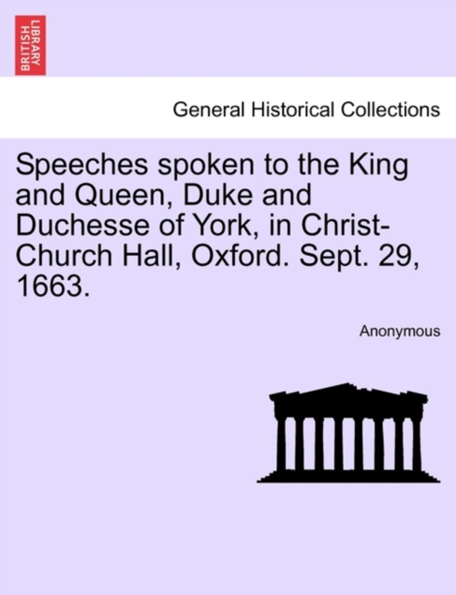 Speeches Spoken to the King and Queen, Duke and Duchesse of York, in Christ-Church Hall, Oxford. Sept. 29, 1663.