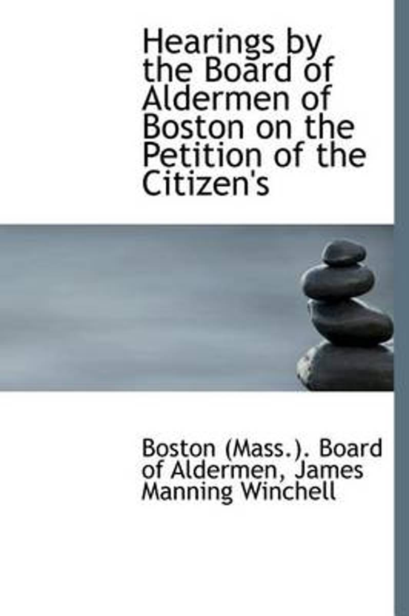 Hearings by the Board of Aldermen of Boston on the Petition of the Citizen's
