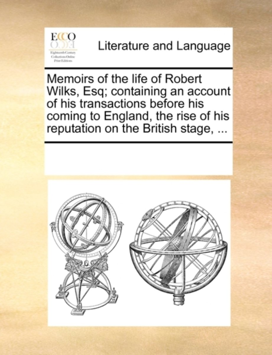 Memoirs of the Life of Robert Wilks, Esq; Containing an Account of His Transactions Before His Coming to England, the Rise of His Reputation on the British Stage, ...