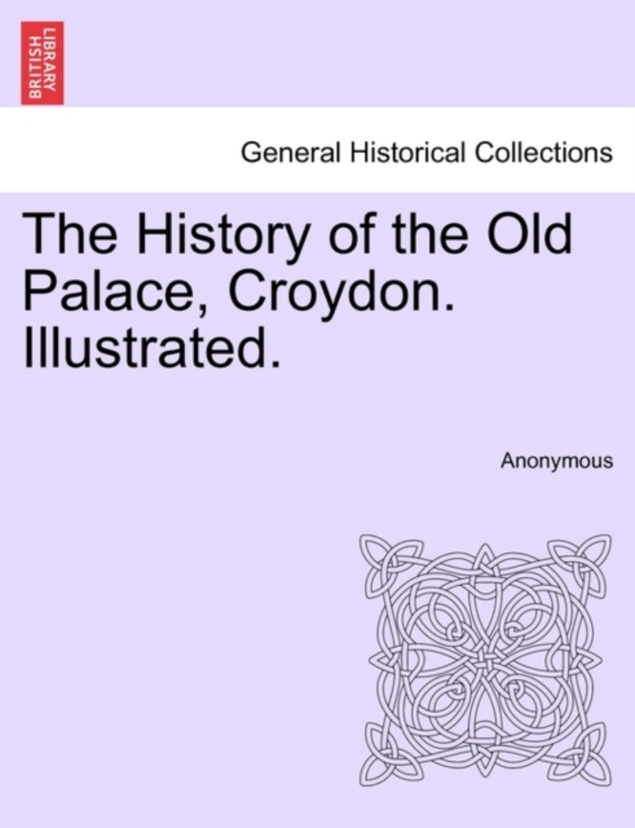 The History of the Old Palace, Croydon. Illustrated.
