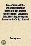 Proceedings of the National Emigration Convention of Colored People, Held at Cleveland, Ohio, Thursday, Friday and Saturday, the 24Th, 25th and 26th O