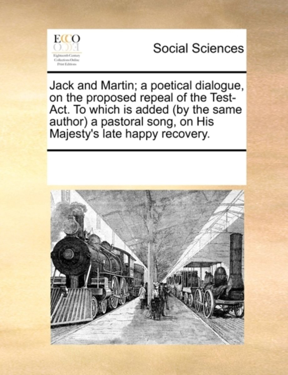 Jack and Martin; A Poetical Dialogue, on the Proposed Repeal of the Test-ACT. to Which Is Added (by the Same Author) a Pastoral Song, on His Majesty's Late Happy Recovery.