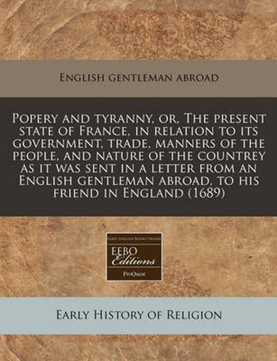 Popery and Tyranny, Or, the Present State of France, in Relation to Its Government, Trade, Manners of the People, and Nature of the Countrey as It Was Sent in a Letter from an English Gentlem
