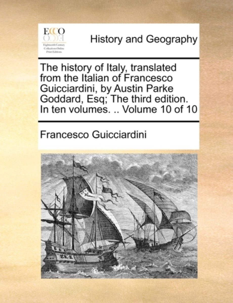 The History of Italy, Translated from the Italian of Francesco Guicciardini, by Austin Parke Goddard, Esq; The Third Edition. in Ten Volumes. .. Volume 10 of 10