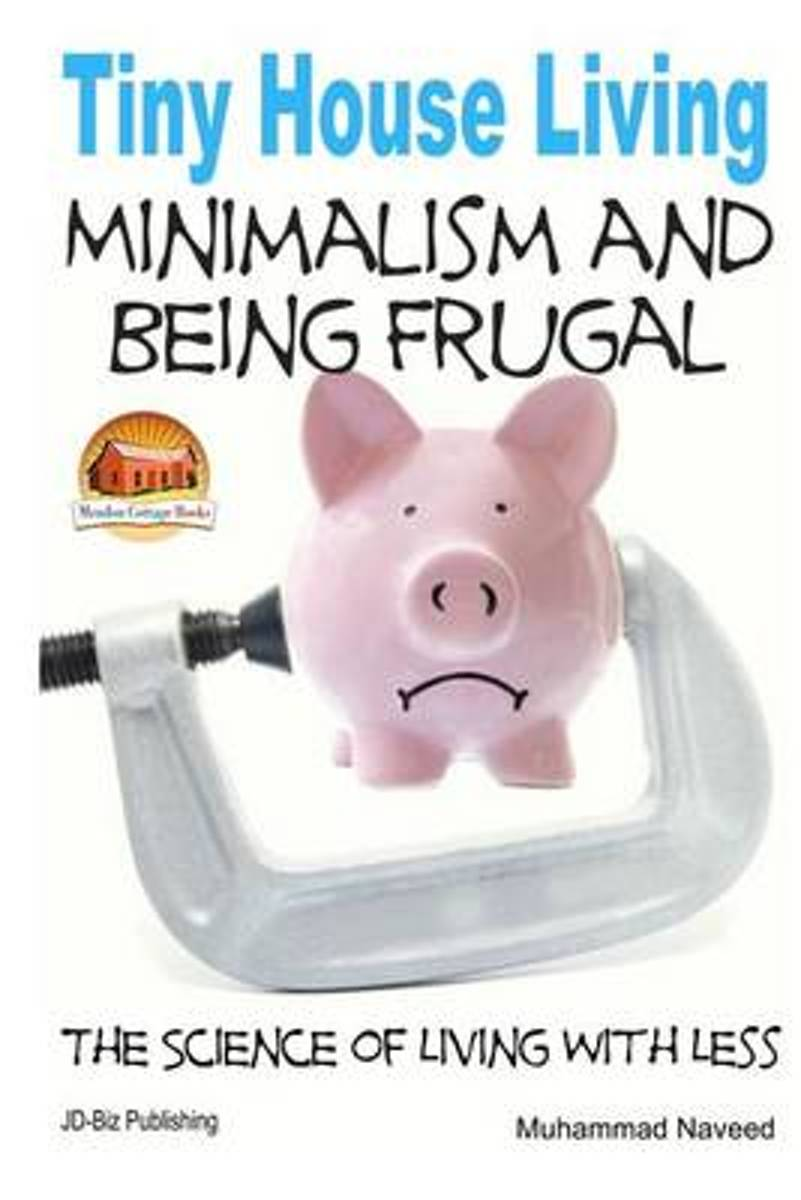Tiny House Living - Minimalism and Being Frugal