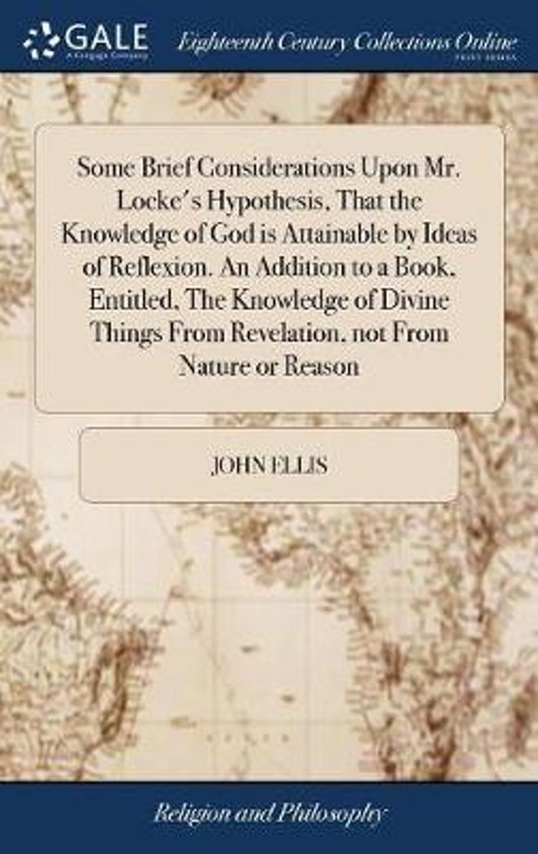 Some Brief Considerations Upon Mr. Locke's Hypothesis, That the Knowledge of God Is Attainable by Ideas of Reflexion. an Addition to a Book, Entitled, the Knowledge of Divine Things from Reve