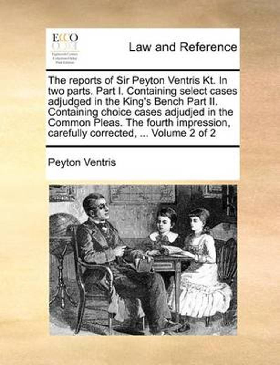 The Reports of Sir Peyton Ventris Kt. in Two Parts. Part I. Containing Select Cases Adjudged in the King's Bench Part II. Containing Choice Cases Adjudjed in the Common Pleas. the Fourth Impr