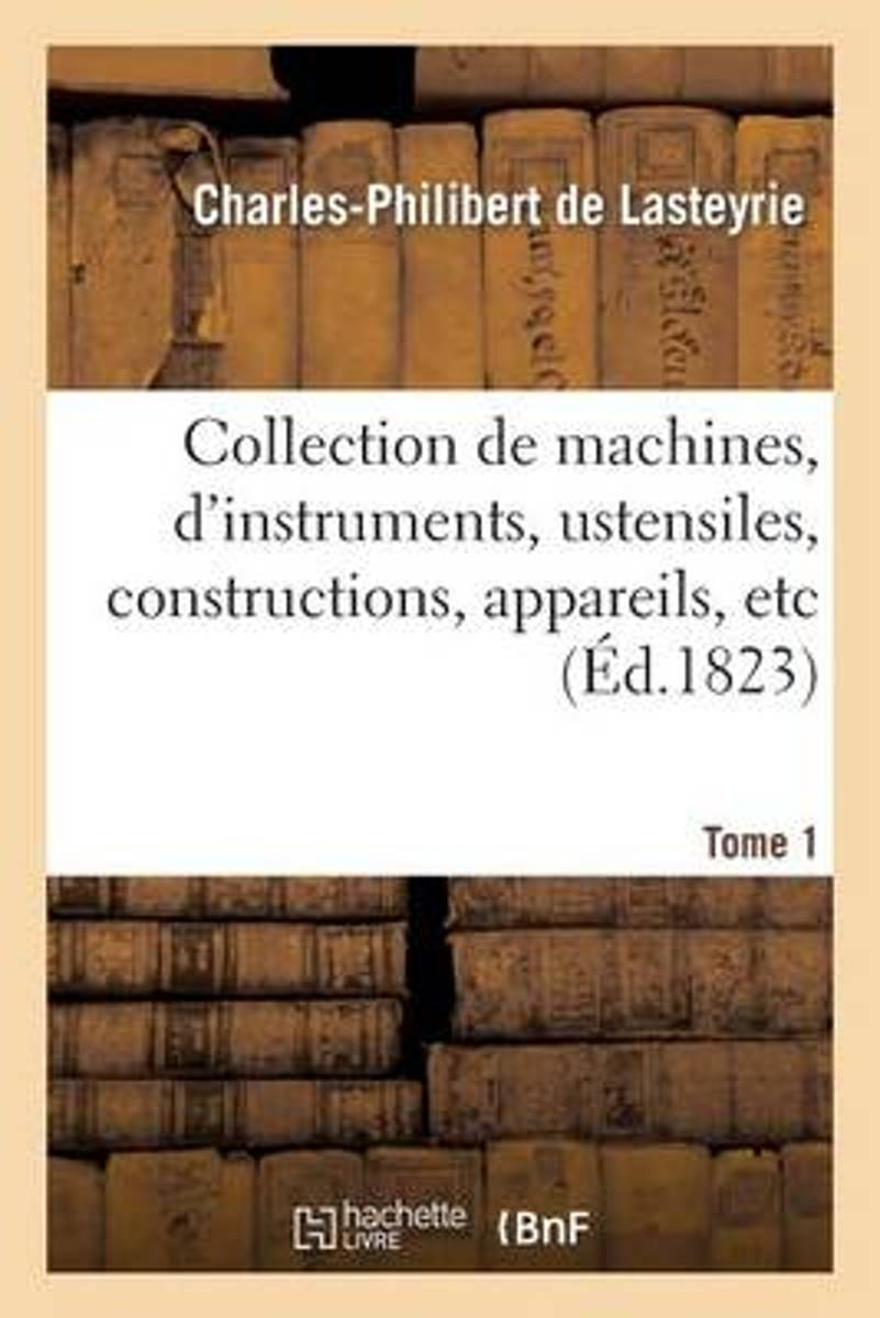 Collection de Machines, d'Instrumens, Ustensiles, Constructions, Appareils, Etc. T1