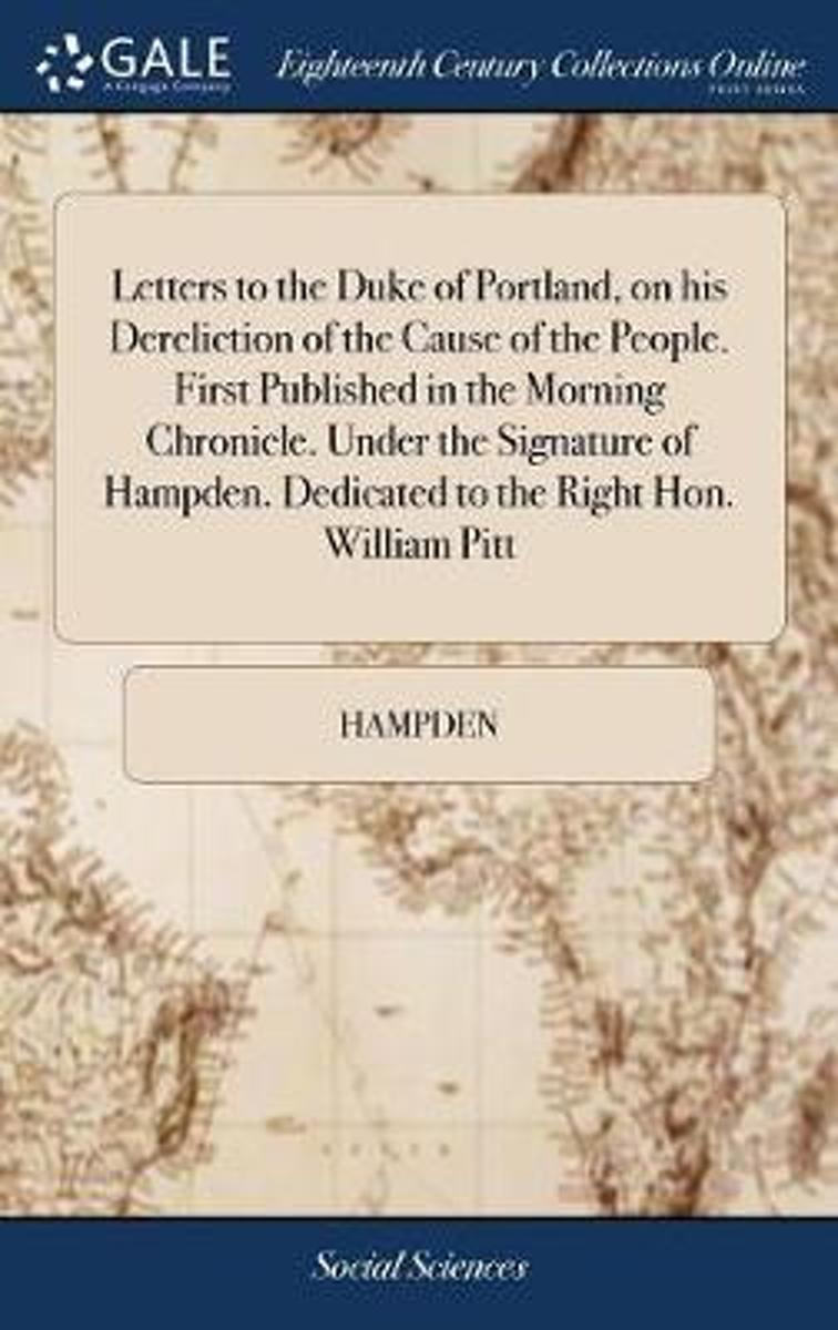 Letters to the Duke of Portland, on His Dereliction of the Cause of the People. First Published in the Morning Chronicle. Under the Signature of Hampden. Dedicated to the Right Hon. William P