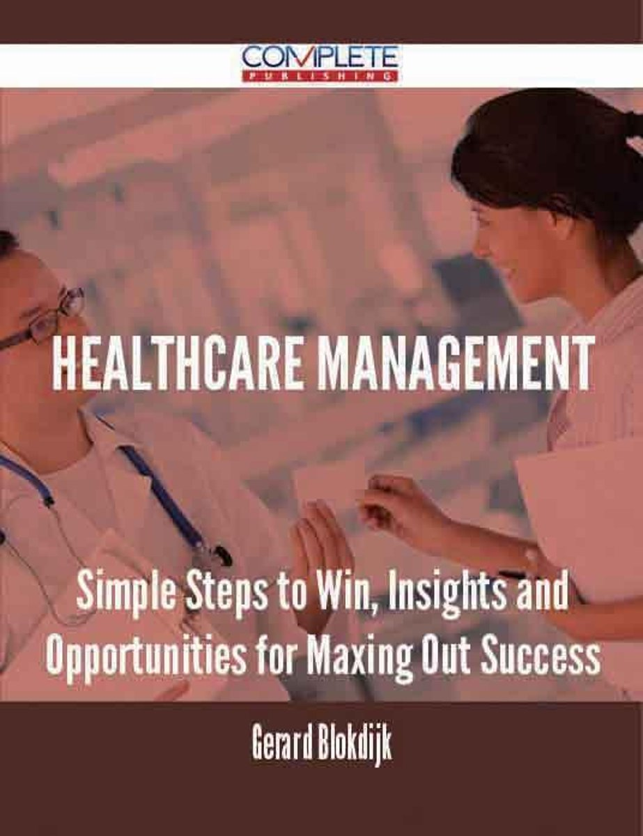 Healthcare Management - Simple Steps to Win, Insights and Opportunities for Maxing Out Success