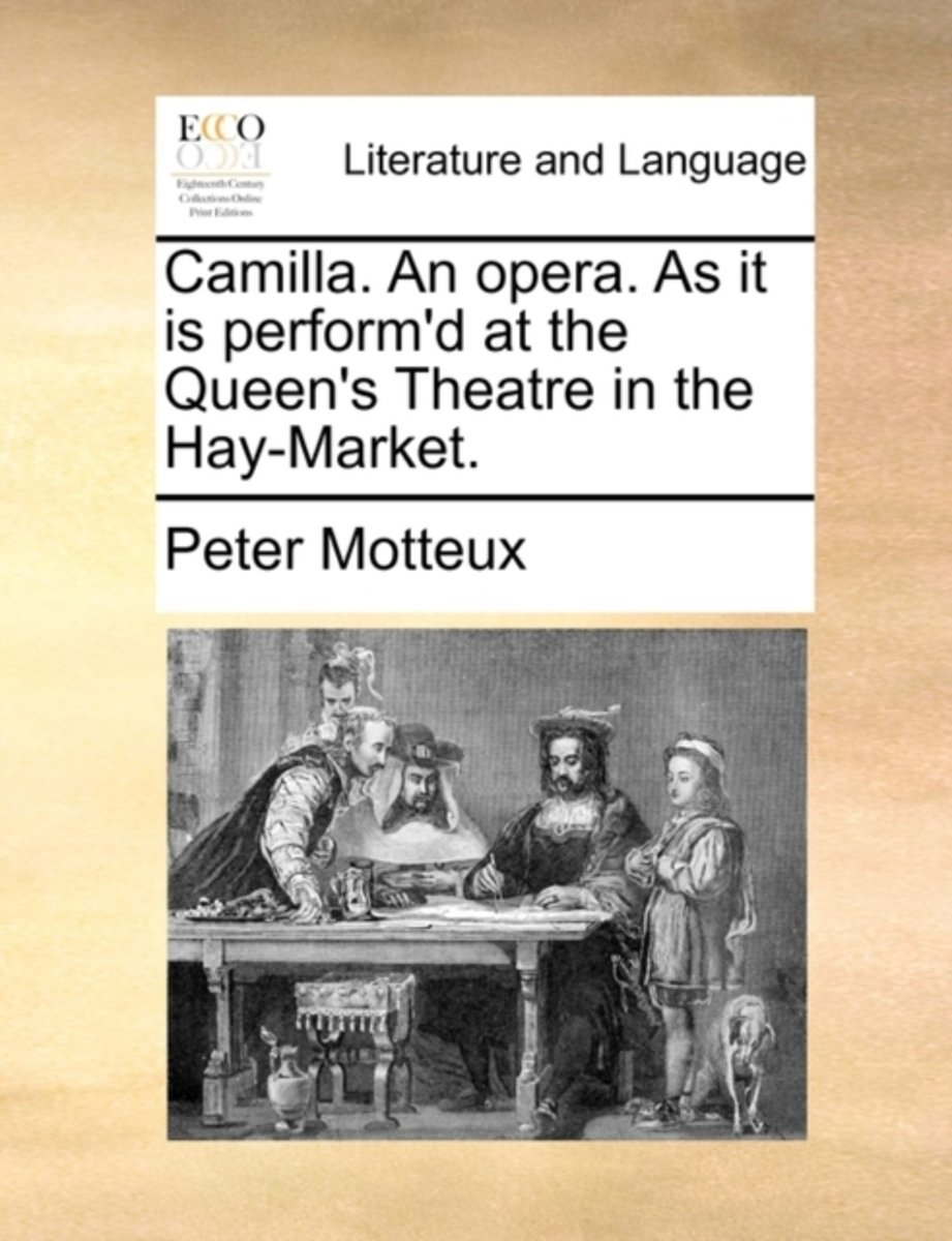 Camilla. an Opera. as It Is Perform'd at the Queen's Theatre in the Hay-Market