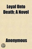 Loyal Unto Death; A Novel