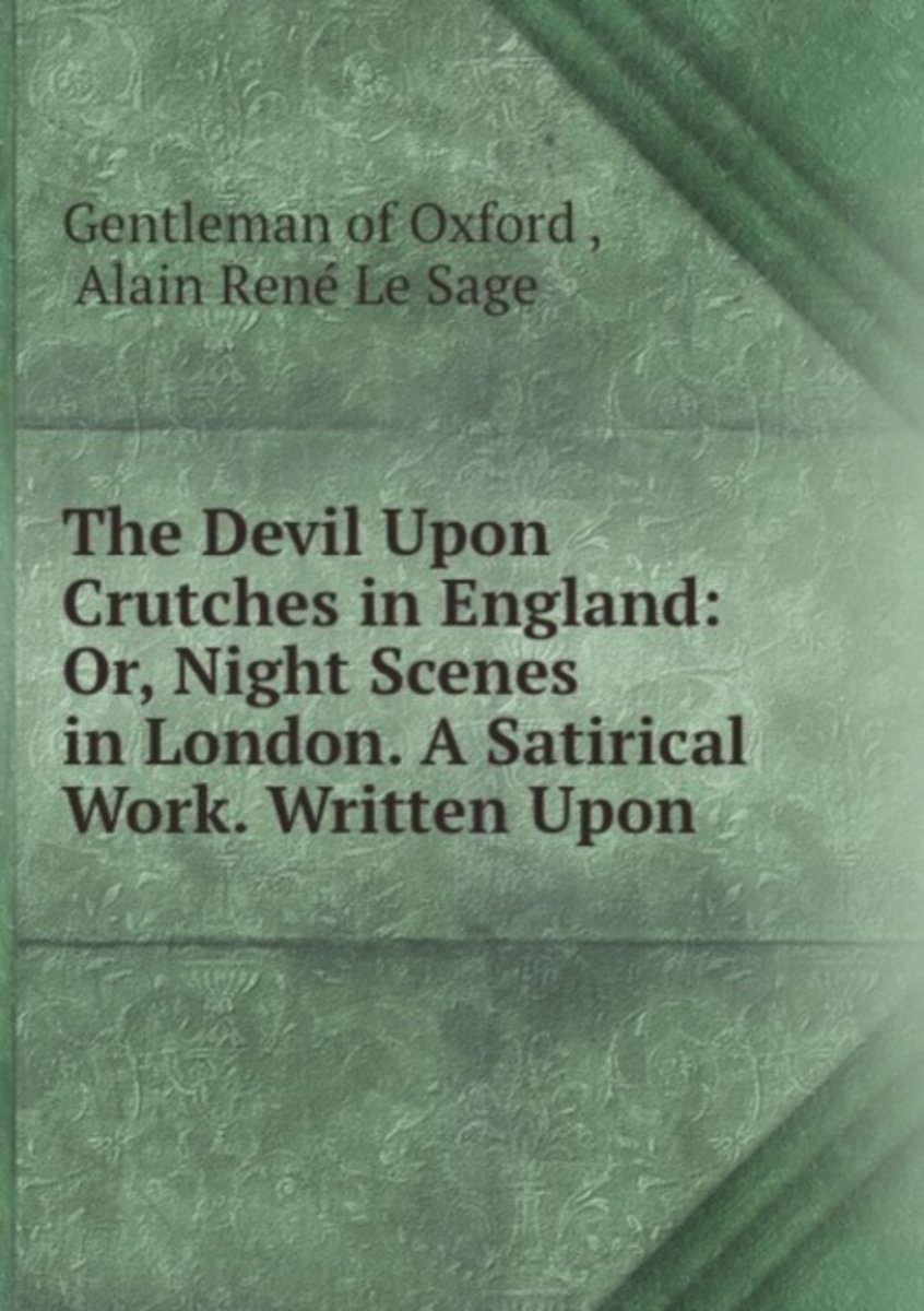 The Devil Upon Crutches in England: Or, Night Scenes in London. a Satirical Work. Written Upon .