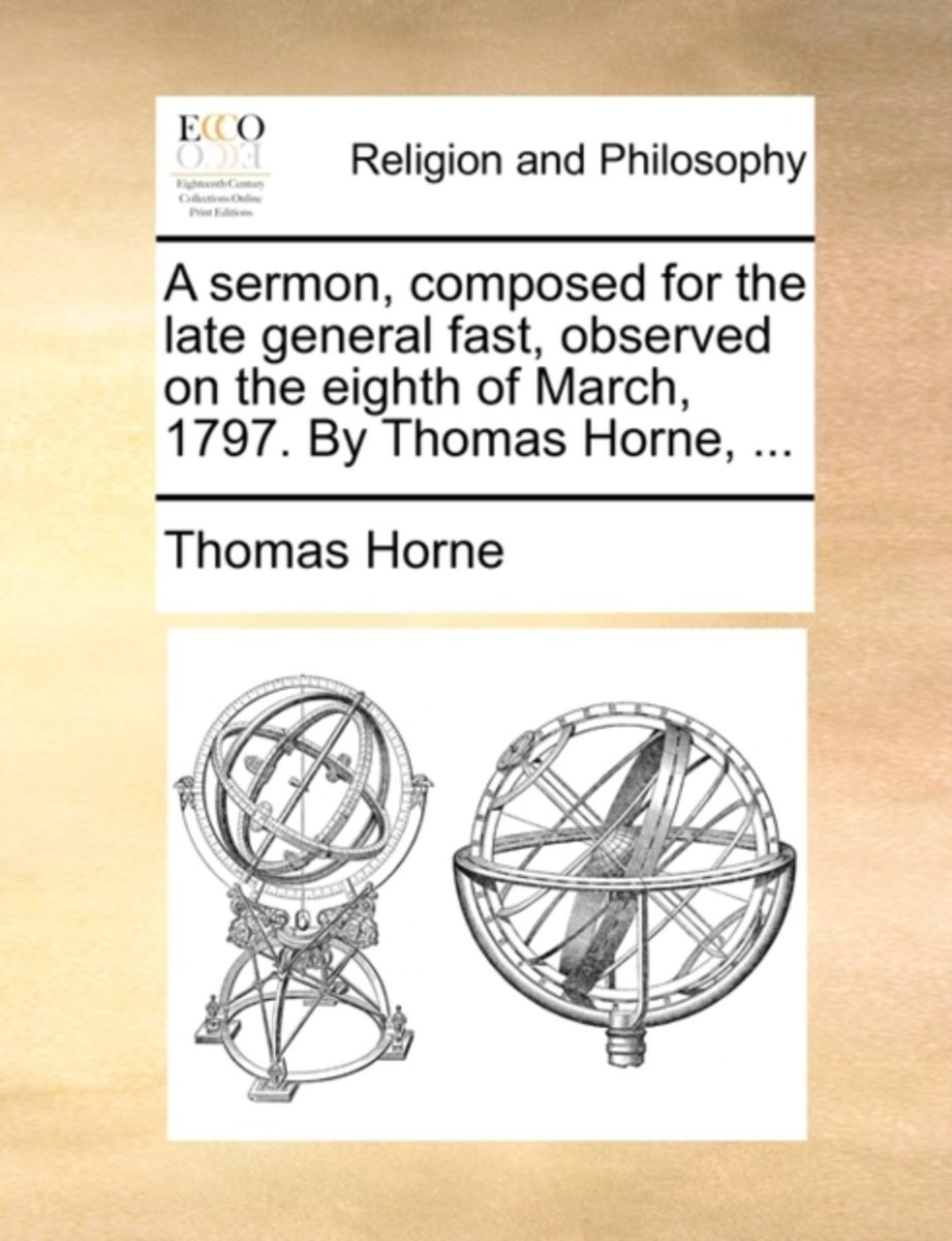 A Sermon, Composed for the Late General Fast, Observed on the Eighth of March, 1797. by Thomas Horne,