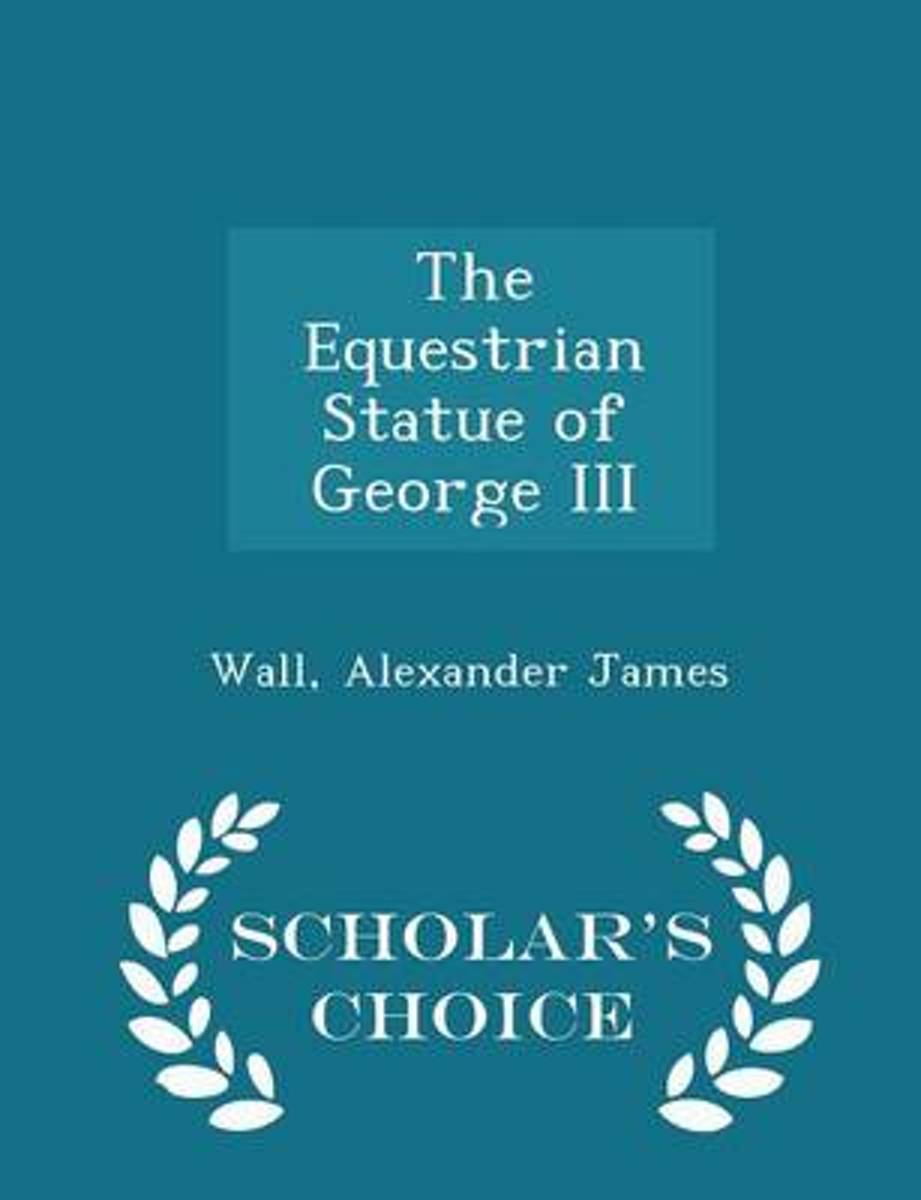 The Equestrian Statue of George III - Scholar's Choice Edition