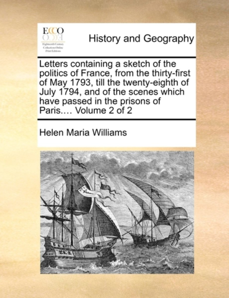 Letters Containing a Sketch of the Politics of France, from the Thirty-First of May 1793, Till the Twenty-Eighth of July 1794, and of the Scenes Which Have Passed in the Prisons of Paris....