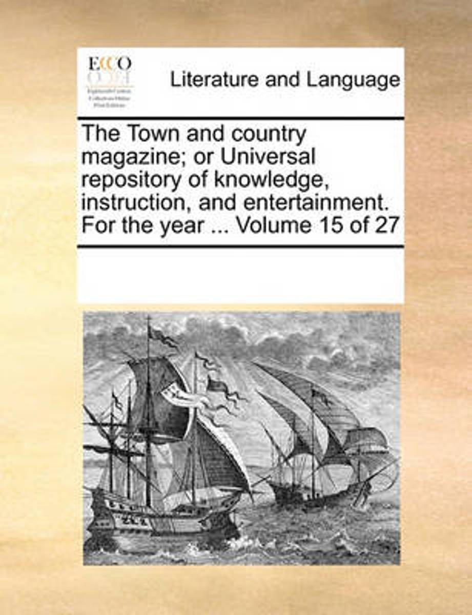 The Town and Country Magazine; Or Universal Repository of Knowledge, Instruction, and Entertainment. for the Year ... Volume 15 of 27