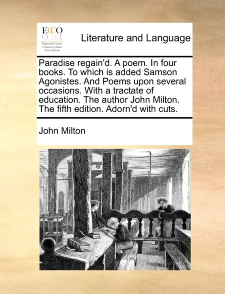 Paradise Regain'd. a Poem. in Four Books. to Which Is Added Samson Agonistes. and Poems Upon Several Occasions. with a Tractate of Education. the Author John Milton. the Fifth Edition. Adorn'