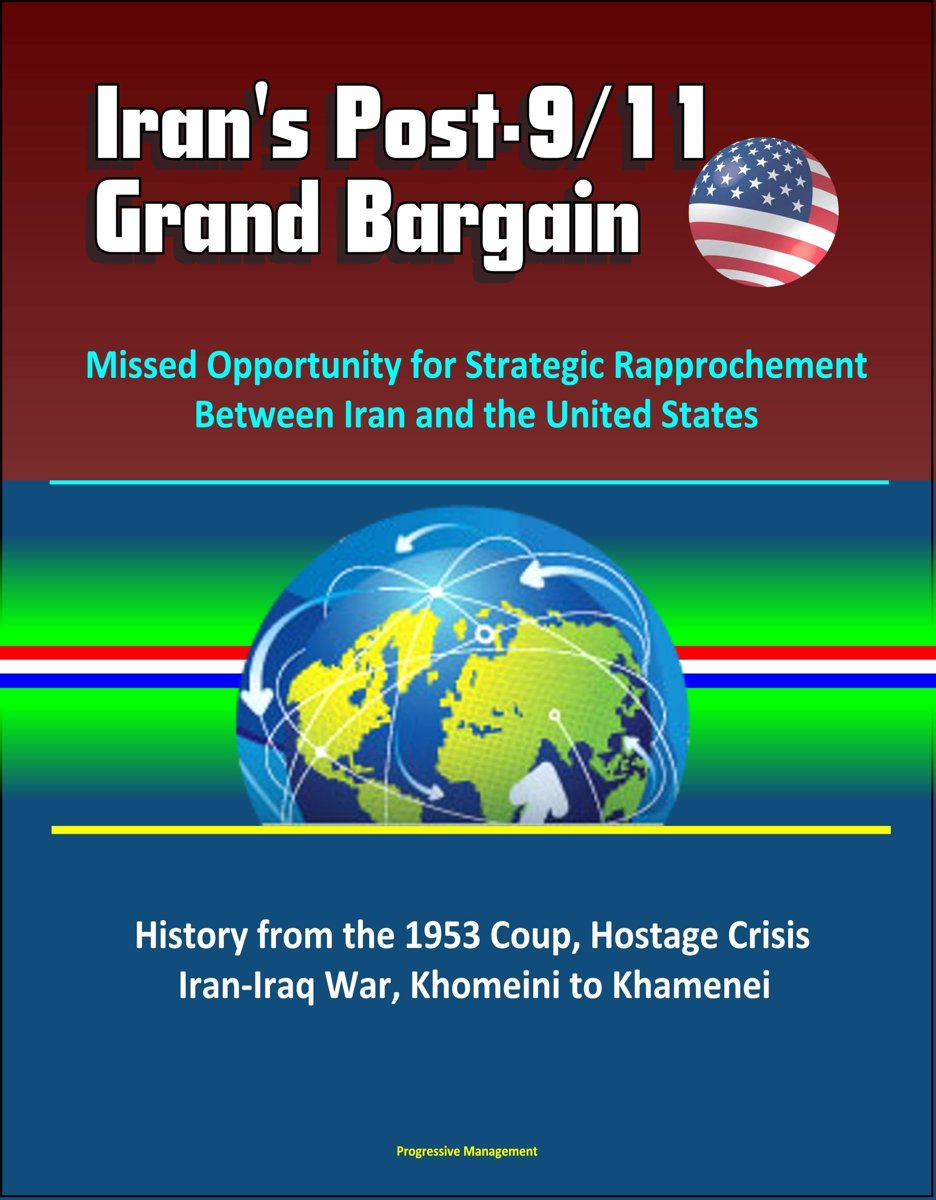 Iran's Post-9/11 Grand Bargain: Missed Opportunity for Strategic Rapprochement Between Iran and the United States - History from the 1953 Coup, Hostage Crisis, Iran-Iraq War, Khomeini to Kham