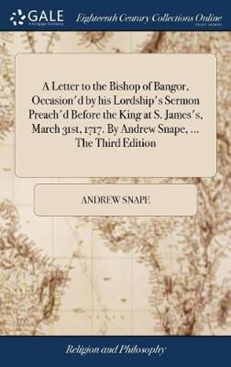 A Letter to the Bishop of Bangor, Occasion'd by His Lordship's Sermon Preach'd Before the King at S. James's, March 31st, 1717. by Andrew Snape, ... the Third Edition