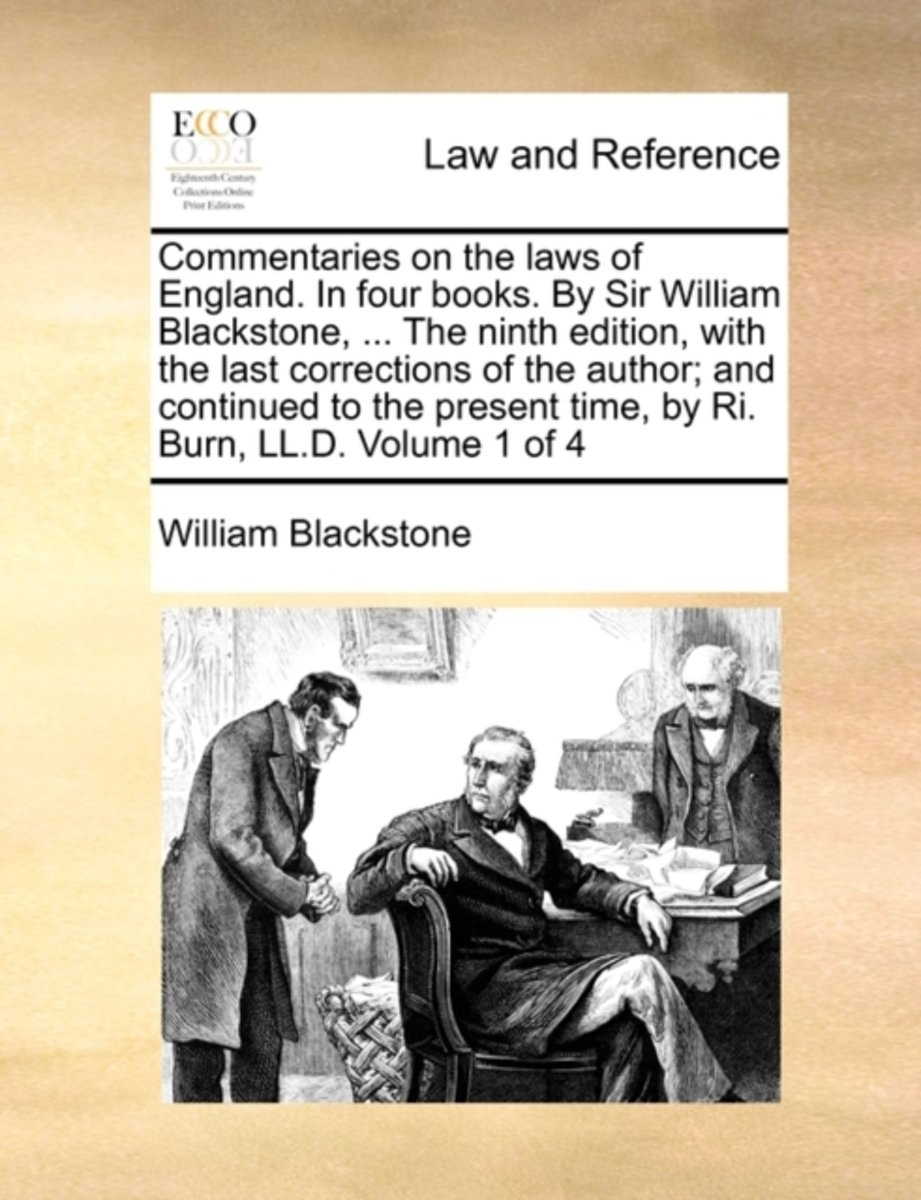 Commentaries on the Laws of England. in Four Books. by Sir William Blackstone, ... the Ninth Edition, with the Last Corrections of the Author; And Continued to the Present Time, by Ri. Burn,