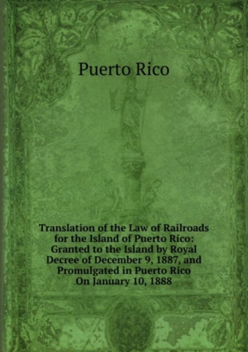 Translation of the Law of Railroads for the Island of Puerto Rico: Granted to the Island by Royal Decree of December 9, 1887, and Promulgated in Puerto Rico on January 10, 1888