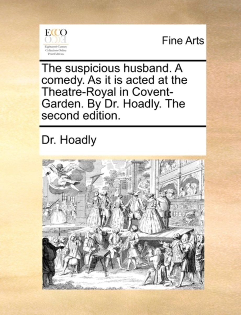 The Suspicious Husband. a Comedy. as It Is Acted at the Theatre-Royal in Covent-Garden. by Dr. Hoadly. the Second Edition.
