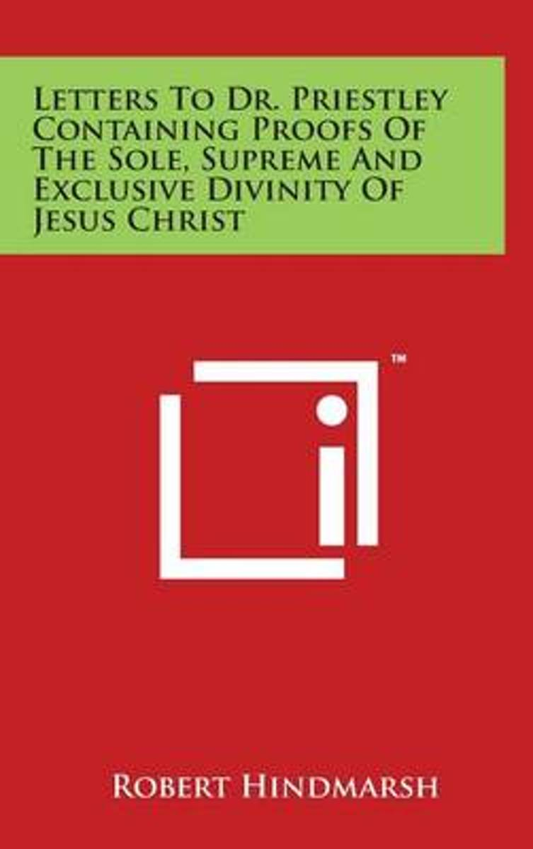 Letters to Dr. Priestley Containing Proofs of the Sole, Supreme and Exclusive Divinity of Jesus Christ