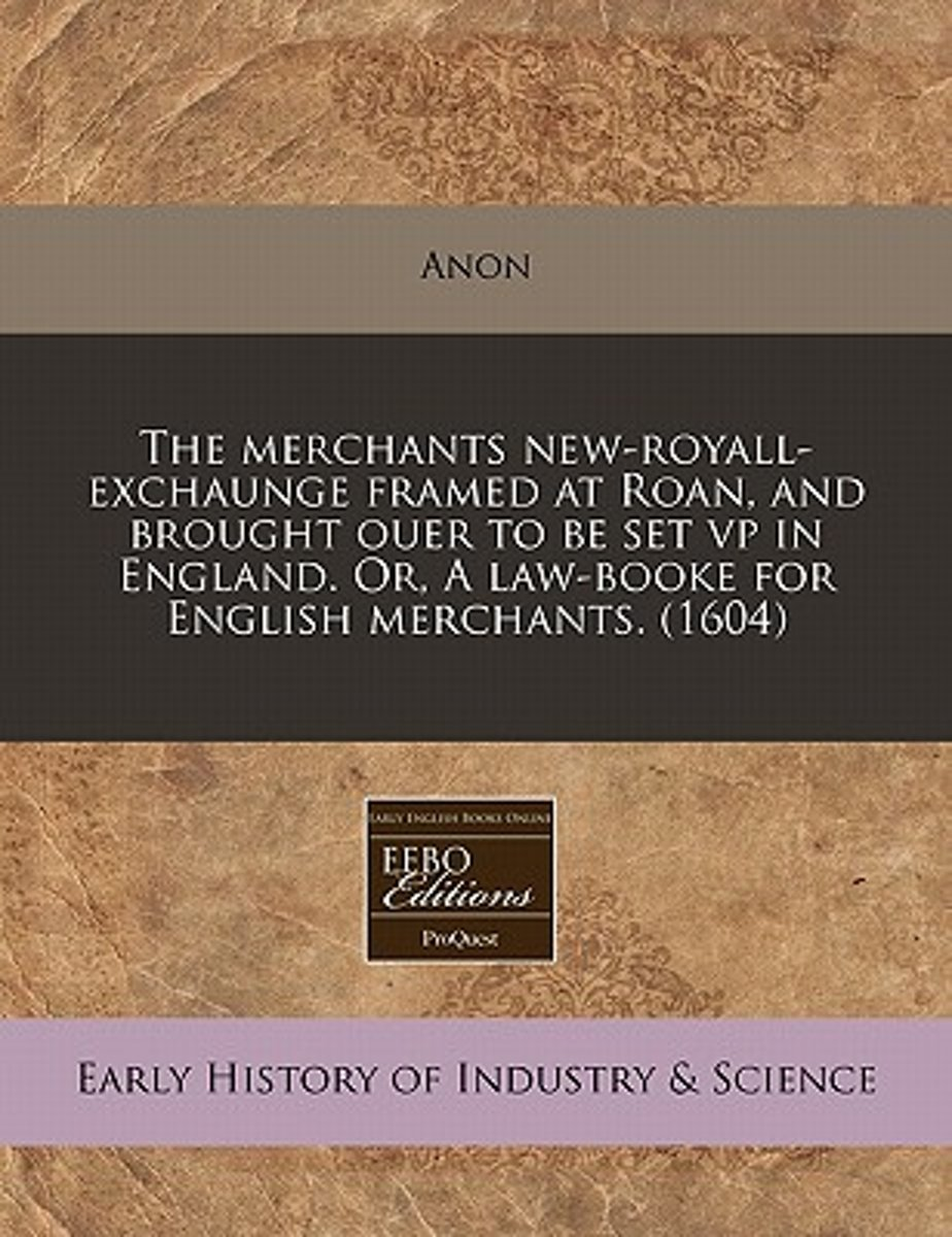 The Merchants New-Royall-Exchaunge Framed at Roan, and Brought Ouer to Be Set VP in England. Or, a Law-Booke for English Merchants. (1604)