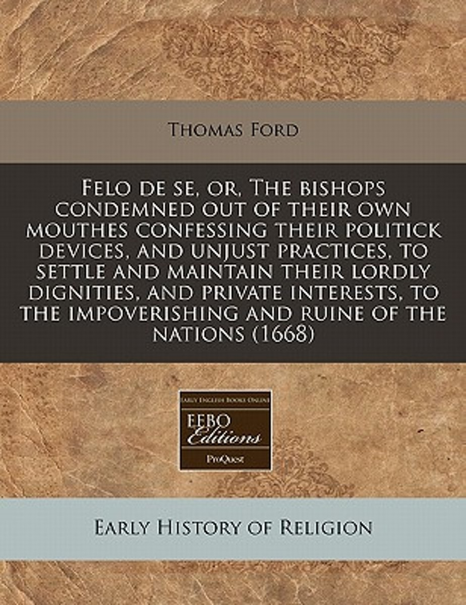 Felo de Se, Or, the Bishops Condemned Out of Their Own Mouthes Confessing Their Politick Devices, and Unjust Practices, to Settle and Maintain Their Lordly Dignities, and Private Interests, t