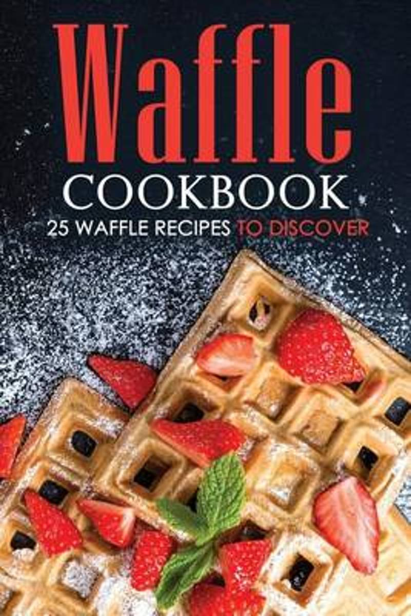 Waffle Cookbook - 25 Waffle Recipes to Discover