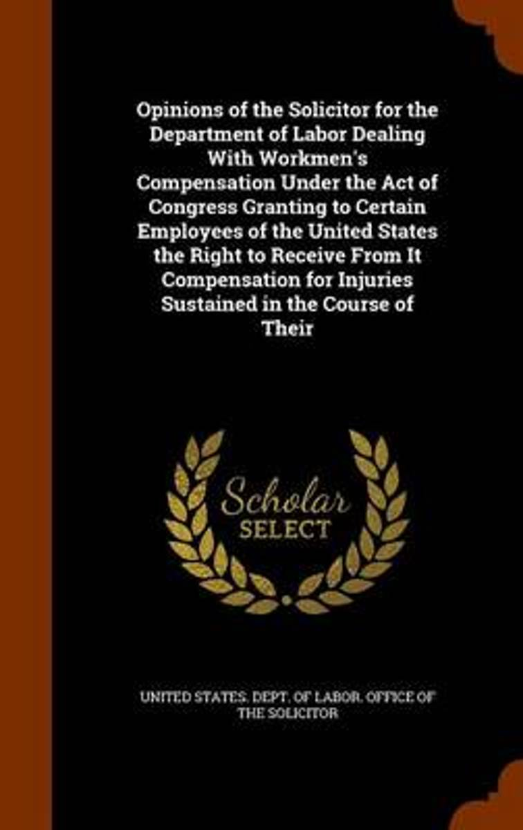 Opinions of the Solicitor for the Department of Labor Dealing with Workmen's Compensation Under the Act of Congress Granting to Certain Employees of the United States the Right to Receive fro