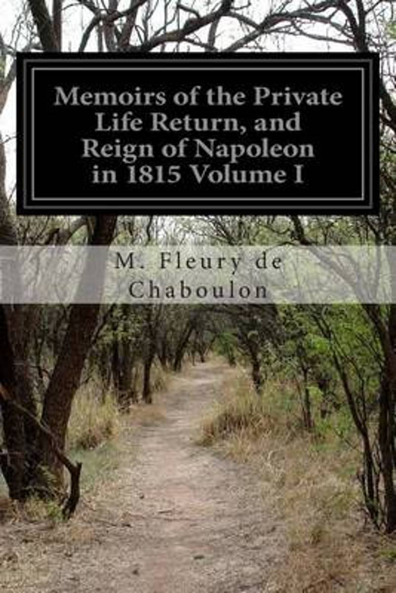 Memoirs of the Private Life Return, and Reign of Napoleon in 1815 Volume I