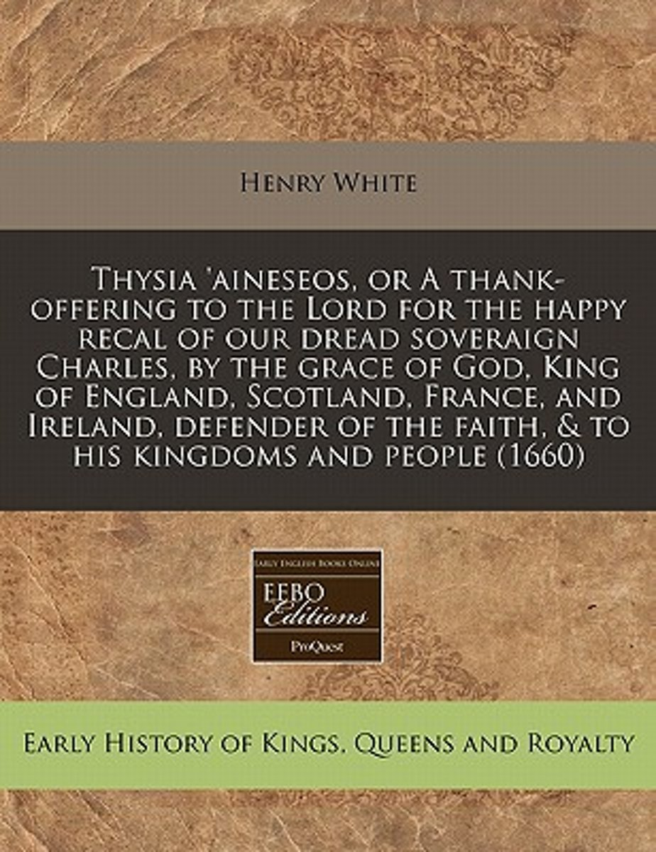 Thysia 'Aineseos, or a Thank-Offering to the Lord for the Happy Recal of Our Dread Soveraign Charles, by the Grace of God, King of England, Scotland, France, and Ireland, Defender of the Fait