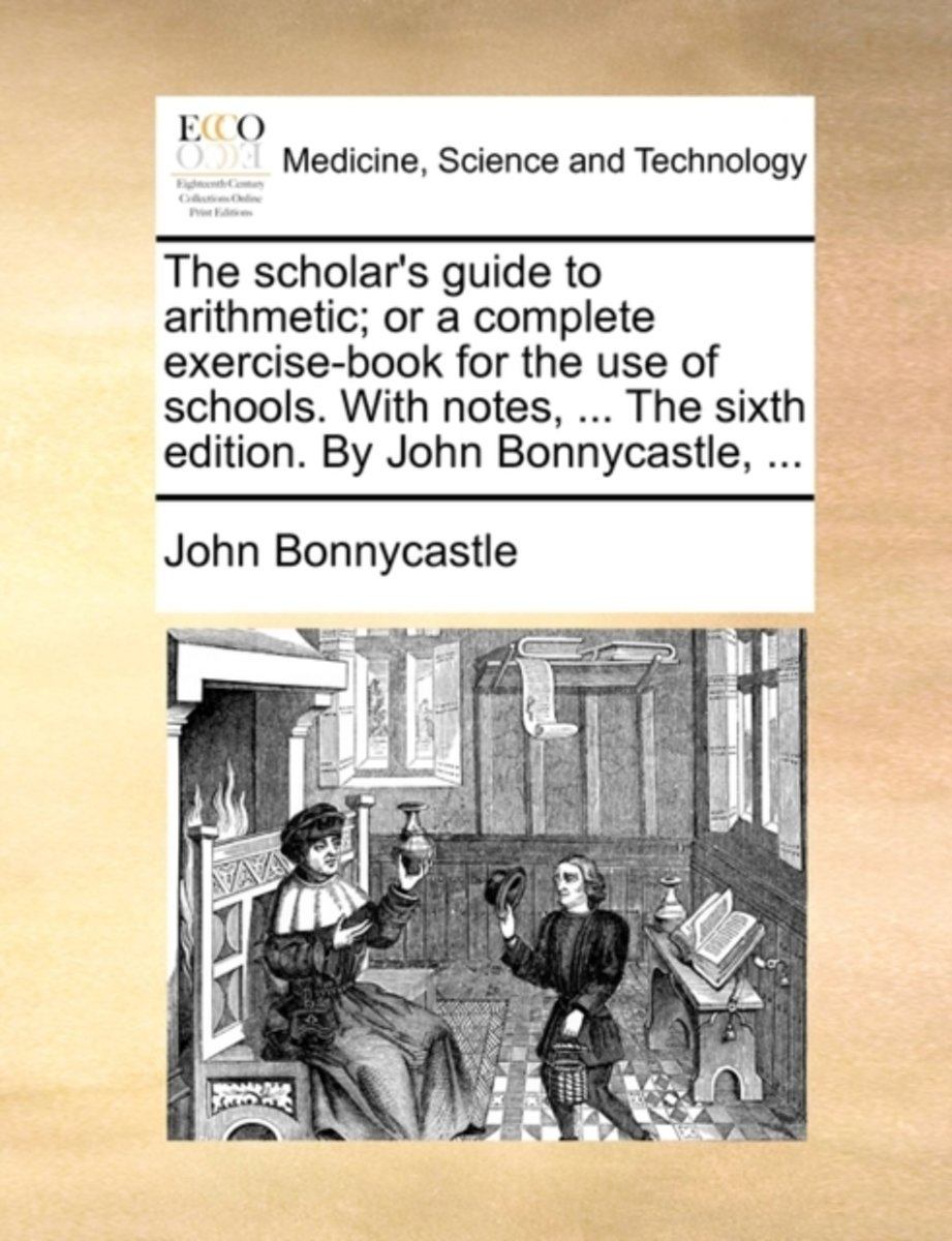 The Scholar's Guide to Arithmetic; Or a Complete Exercise-Book for the Use of Schools. with Notes, ... the Sixth Edition. by John Bonnycastle,