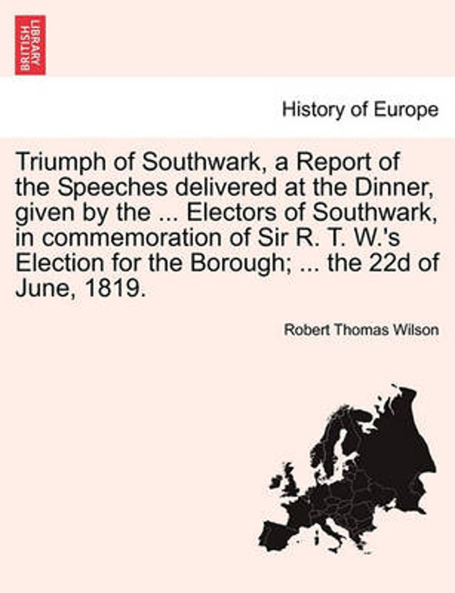 Triumph of Southwark, a Report of the Speeches Delivered at the Dinner, Given by the ... Electors of Southwark, in Commemoration of Sir R. T. W.'s Election for the Borough; ... the 22d of Jun