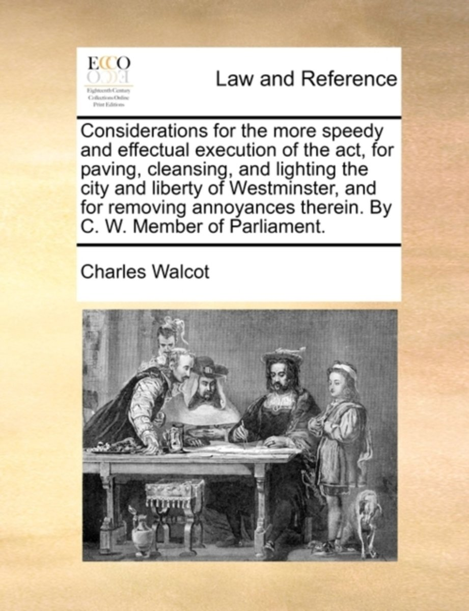 Considerations for the More Speedy and Effectual Execution of the Act, for Paving, Cleansing, and Lighting the City and Liberty of Westminster, and for Removing Annoyances Therein. by C. W. M