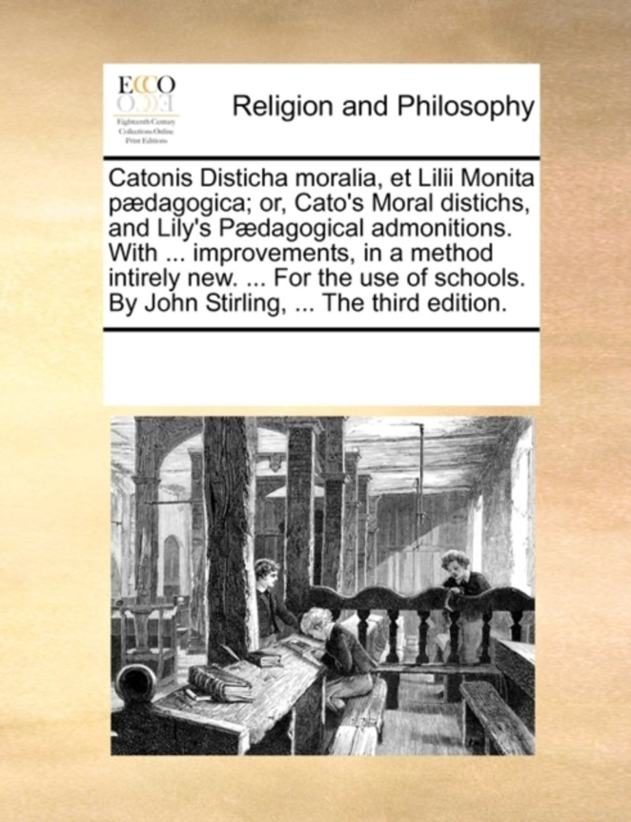 Catonis Disticha Moralia, Et LILII Monita P�dagogica; Or, Cato's Moral Distichs, and Lily's P�dagogical Admonitions. with ... Improvements, in a Method Intirely New. ... for the Use of School