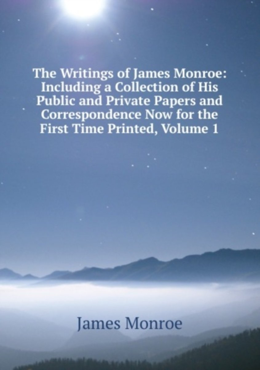 The Writings of James Monroe: Including a Collection of His Public and Private Papers and Correspondence Now for the First Time Printed, Volume 1