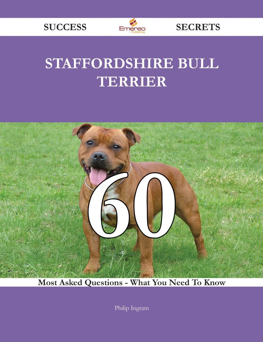 Staffordshire Bull Terrier 60 Success Secrets - 60 Most Asked Questions On Staffordshire Bull Terrier - What You Need To Know
