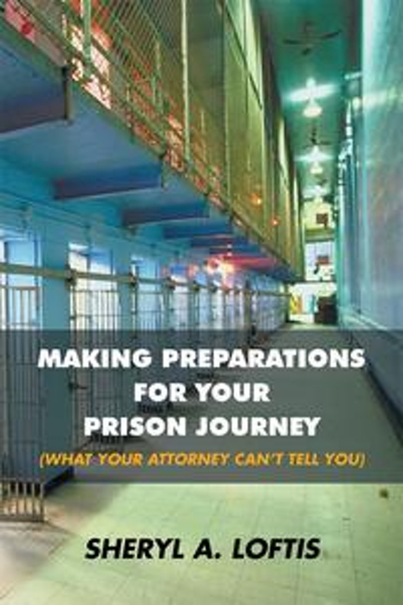 Making Preparations for Your Prison Journey (What Your Attorney Can'T Tell You)